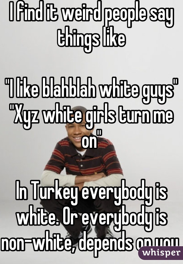 """I find it weird people say things like  """"I like blahblah white guys""""  """"Xyz white girls turn me on""""  In Turkey everybody is white. Or everybody is non-white, depends on you."""