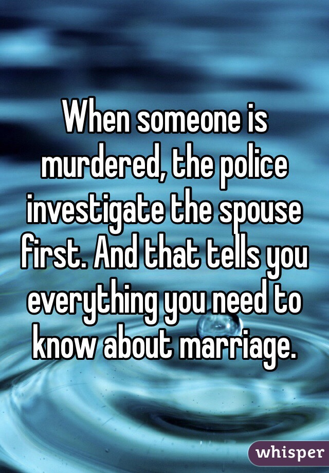When someone is murdered, the police investigate the spouse first. And that tells you everything you need to know about marriage.