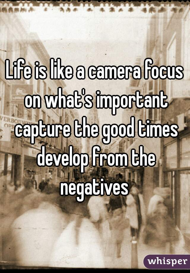 Life is like a camera focus on what's important capture the good times develop from the negatives