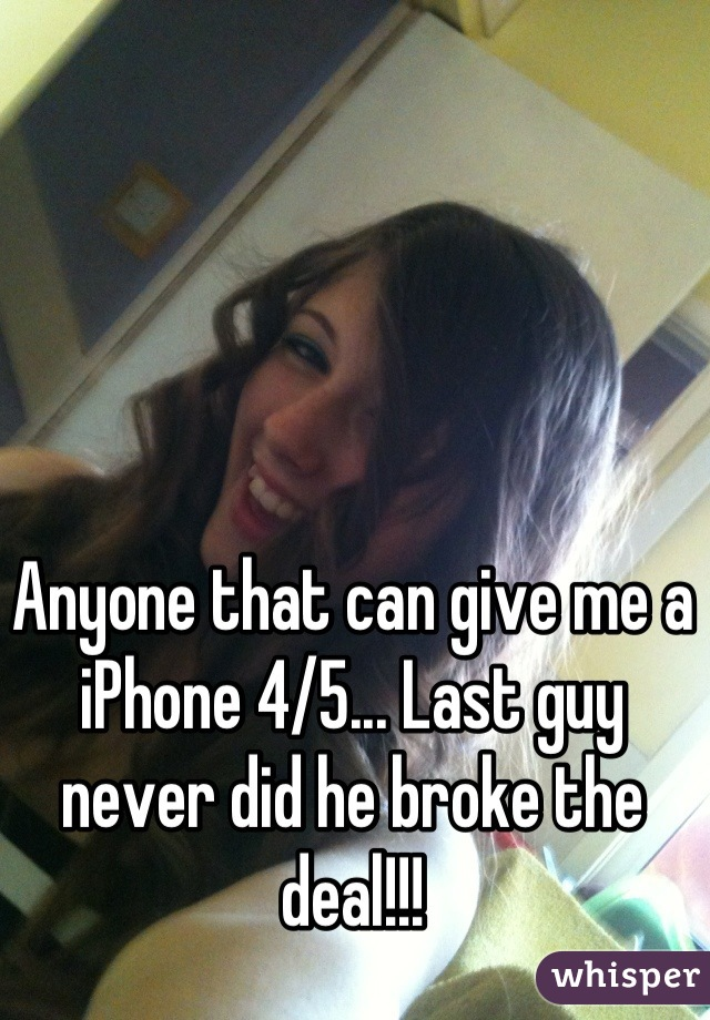 Anyone that can give me a iPhone 4/5... Last guy never did he broke the deal!!!