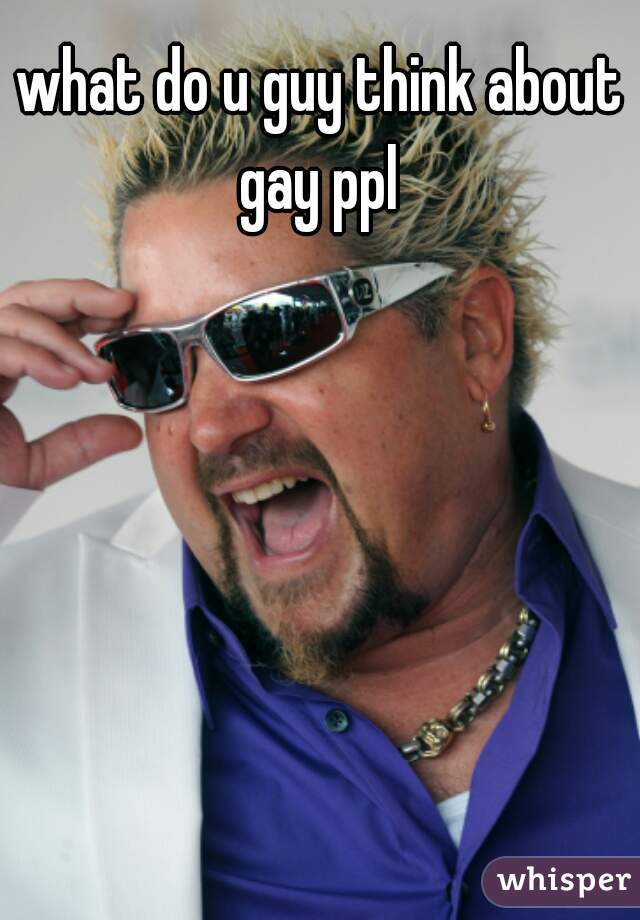 what do u guy think about gay ppl