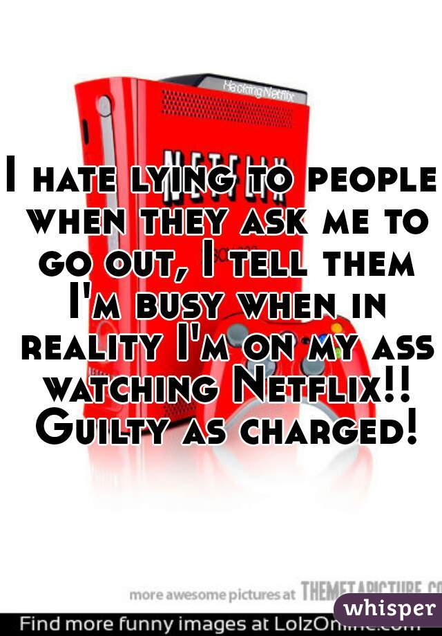 I hate lying to people when they ask me to go out, I tell them I'm busy when in reality I'm on my ass watching Netflix!! Guilty as charged!