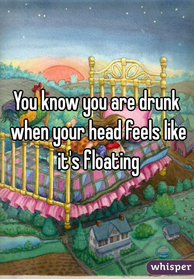 You know you are drunk when your head feels like it's floating