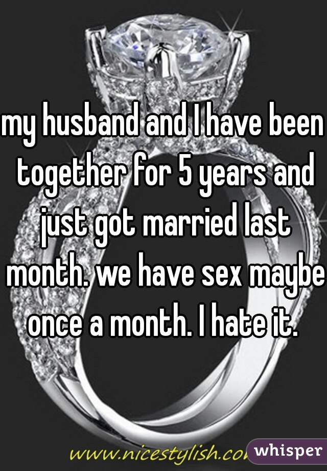 my husband and I have been together for 5 years and just got married last month. we have sex maybe once a month. I hate it.
