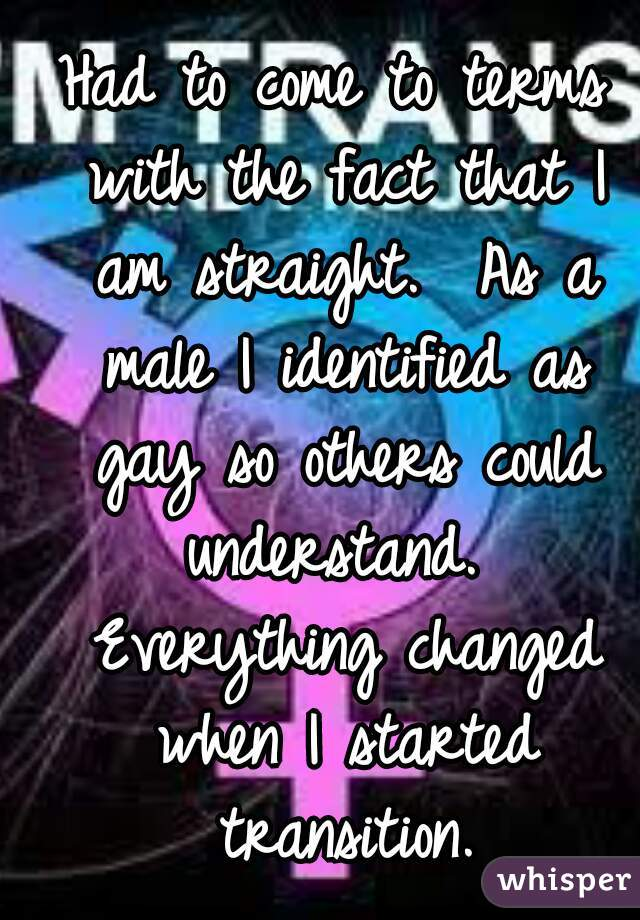 Had to come to terms with the fact that I am straight.  As a male I identified as gay so others could understand.  Everything changed when I started transition.