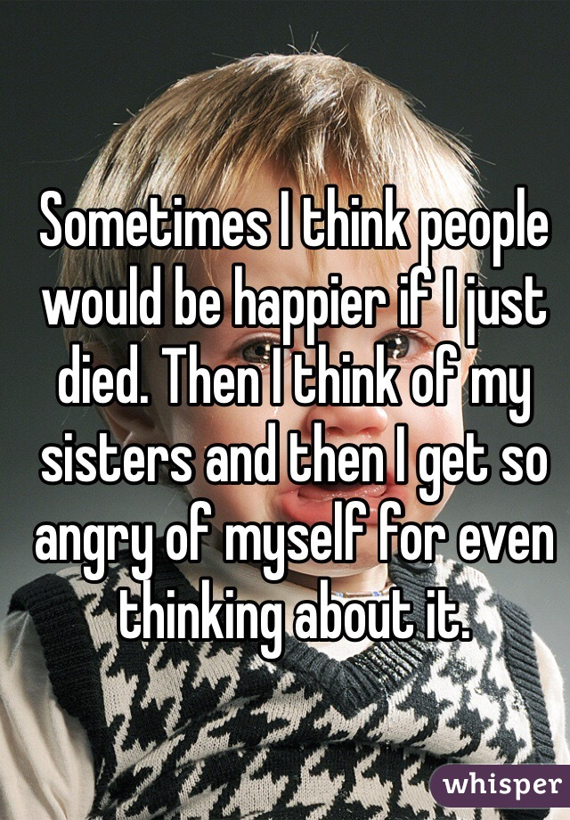 Sometimes I think people would be happier if I just died. Then I think of my sisters and then I get so angry of myself for even thinking about it.