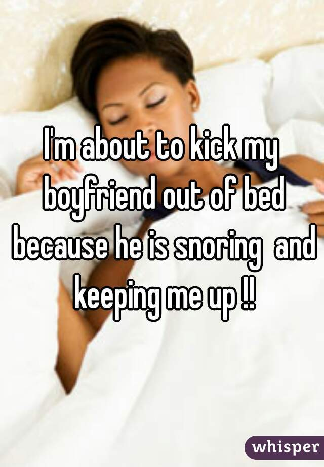 I'm about to kick my boyfriend out of bed because he is snoring  and keeping me up !!