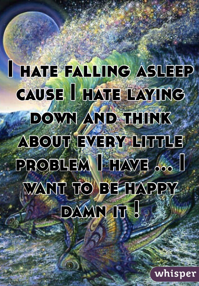 I hate falling asleep cause I hate laying down and think about every little problem I have ... I want to be happy damn it !