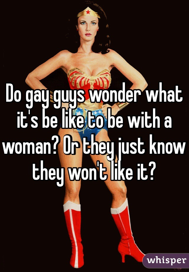 Do gay guys wonder what it's be like to be with a woman? Or they just know they won't like it?
