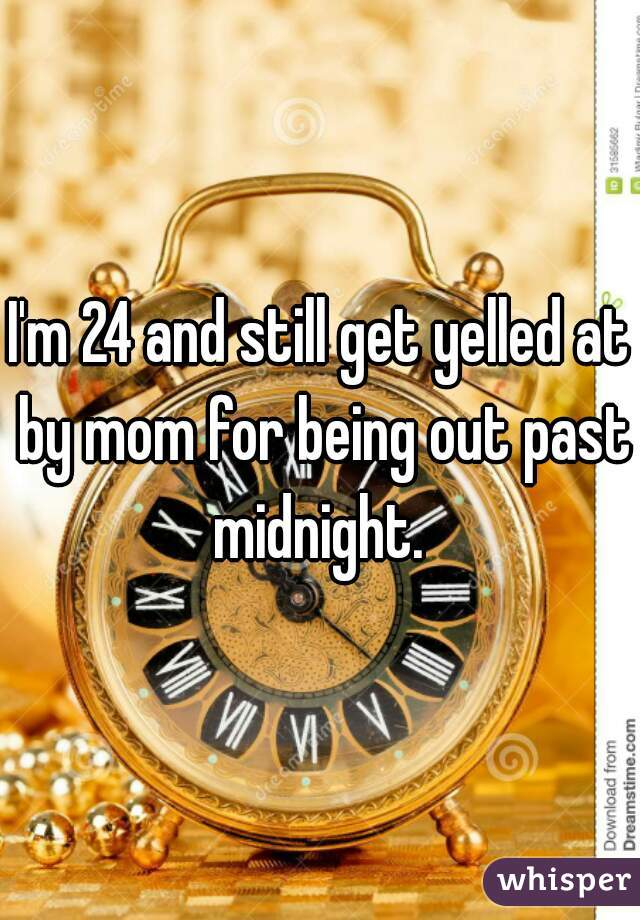 I'm 24 and still get yelled at by mom for being out past midnight.