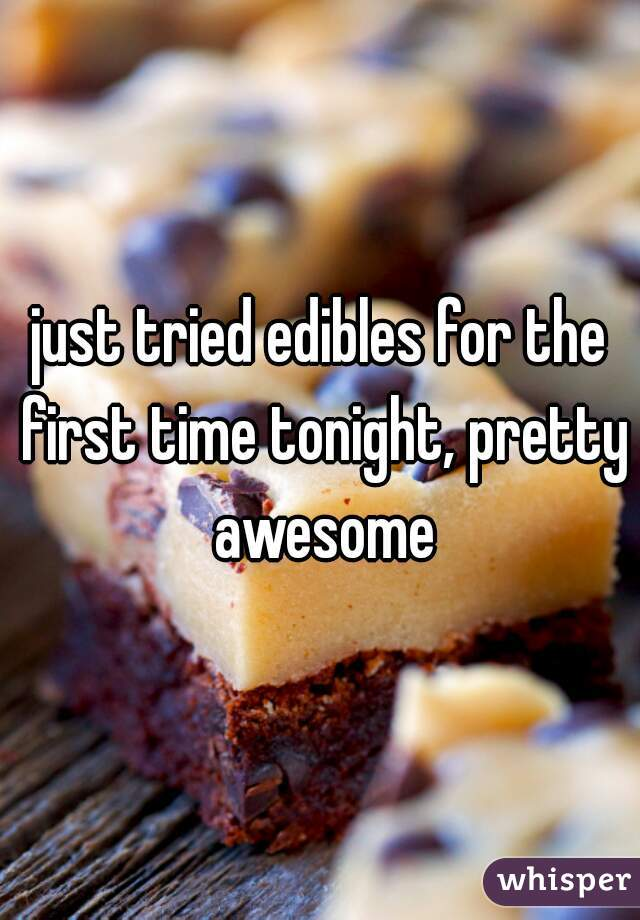 just tried edibles for the first time tonight, pretty awesome