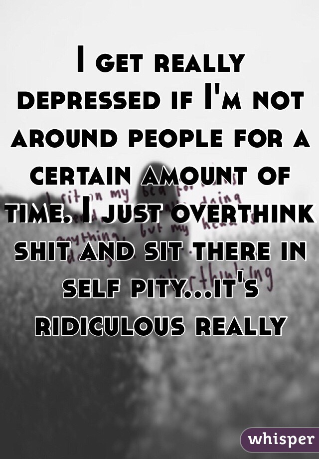 I get really depressed if I'm not around people for a certain amount of time. I just overthink shit and sit there in self pity...it's ridiculous really
