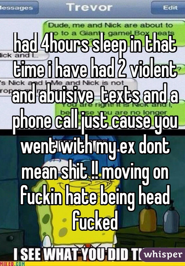 had 4hours sleep in that time i have had 2 violent and abuisive  texts and a phone call just cause you went with my ex dont mean shit !! moving on fuckin hate being head fucked
