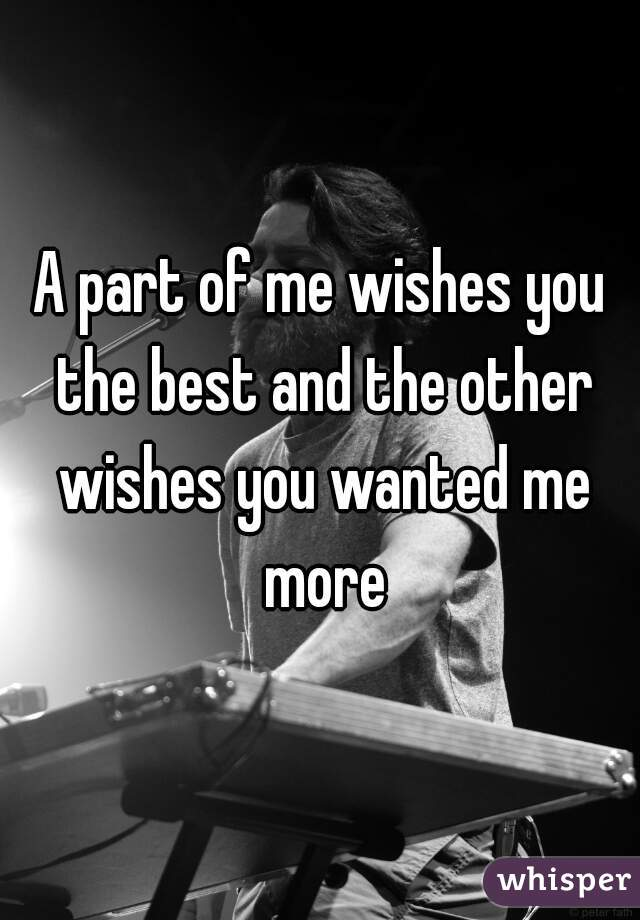 A part of me wishes you the best and the other wishes you wanted me more