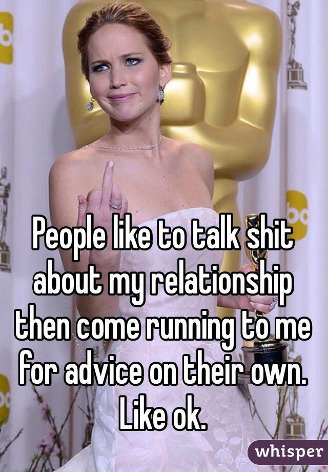 People like to talk shit about my relationship then come running to me for advice on their own. Like ok.