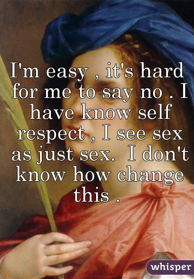 I'm easy , it's hard for me to say no . I have know self respect , I see sex as just sex.  I don't know how change this .