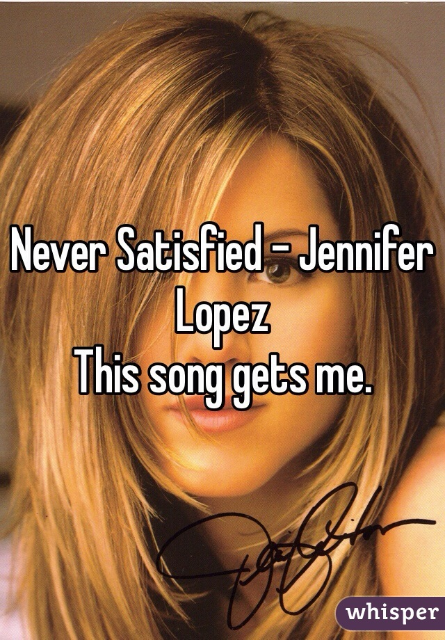 Never Satisfied - Jennifer Lopez  This song gets me.