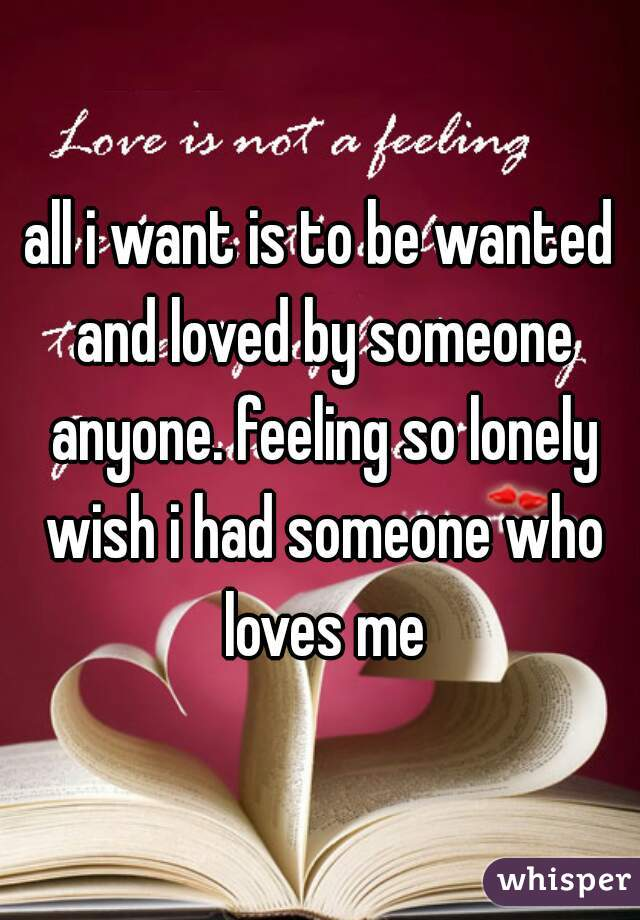 all i want is to be wanted and loved by someone anyone. feeling so lonely wish i had someone who loves me