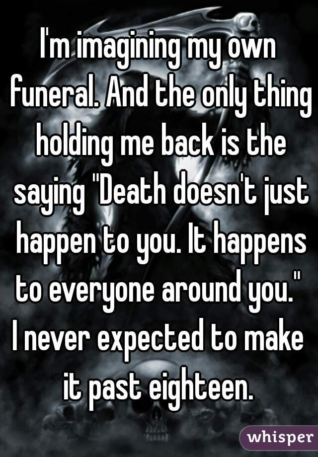 """I'm imagining my own funeral. And the only thing holding me back is the saying """"Death doesn't just happen to you. It happens to everyone around you.""""   I never expected to make it past eighteen."""