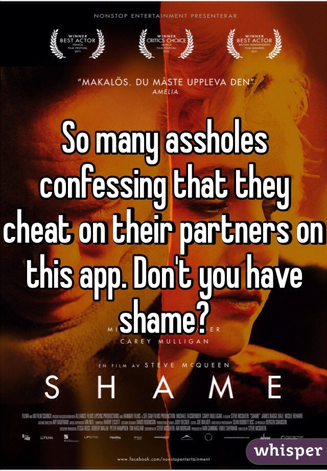 So many assholes confessing that they cheat on their partners on this app. Don't you have shame?