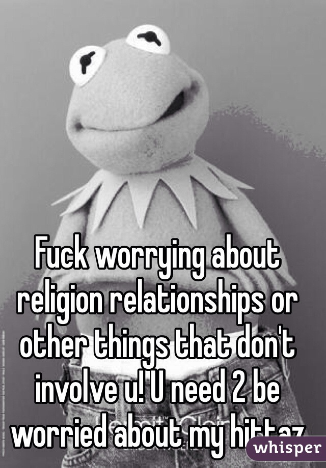Fuck worrying about religion relationships or other things that don't involve u! U need 2 be worried about my hittaz
