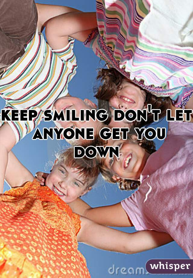 keep smiling don't let anyone get you down
