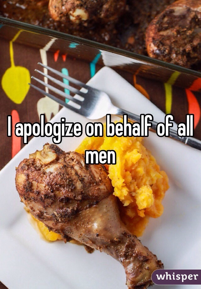 I apologize on behalf of all men
