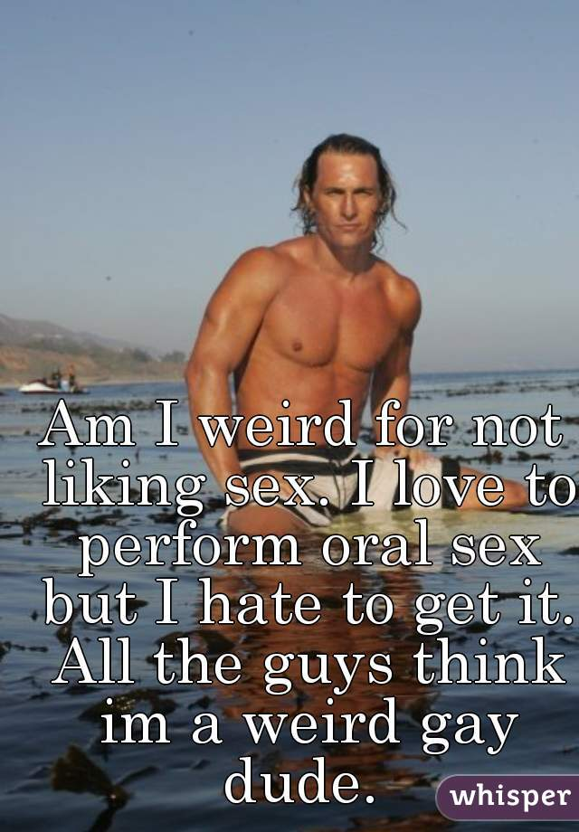 Am I weird for not liking sex. I love to perform oral sex but I hate to get it. All the guys think im a weird gay dude.