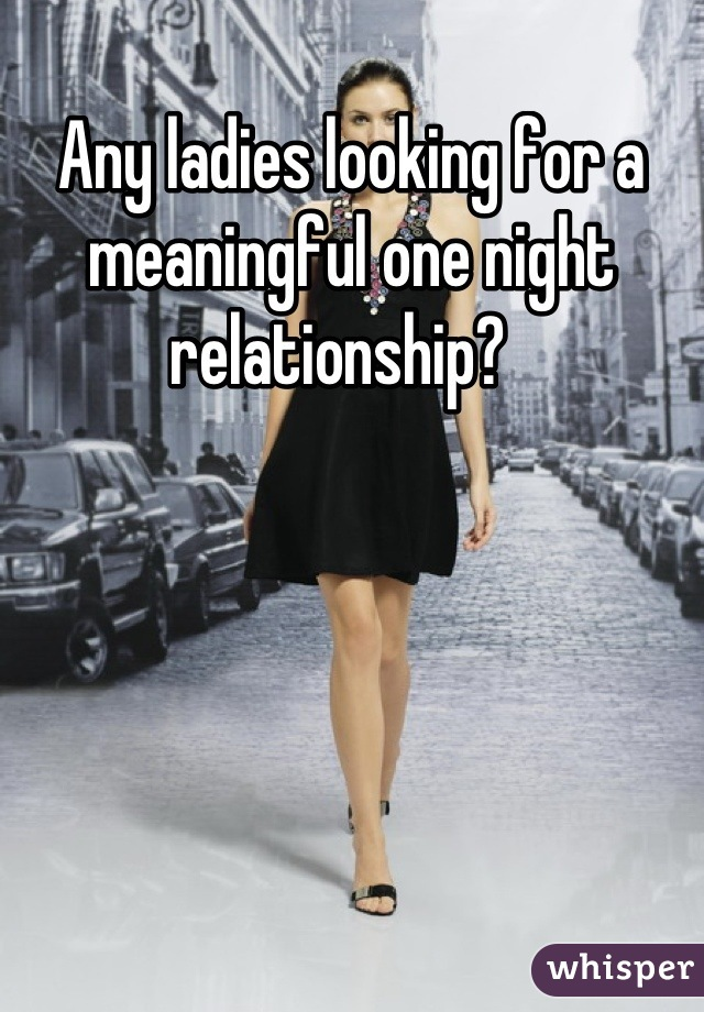 Any ladies looking for a meaningful one night relationship?
