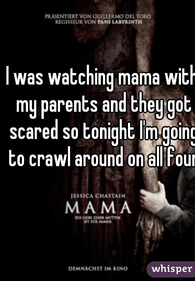 I was watching mama with my parents and they got scared so tonight I'm going to crawl around on all fours