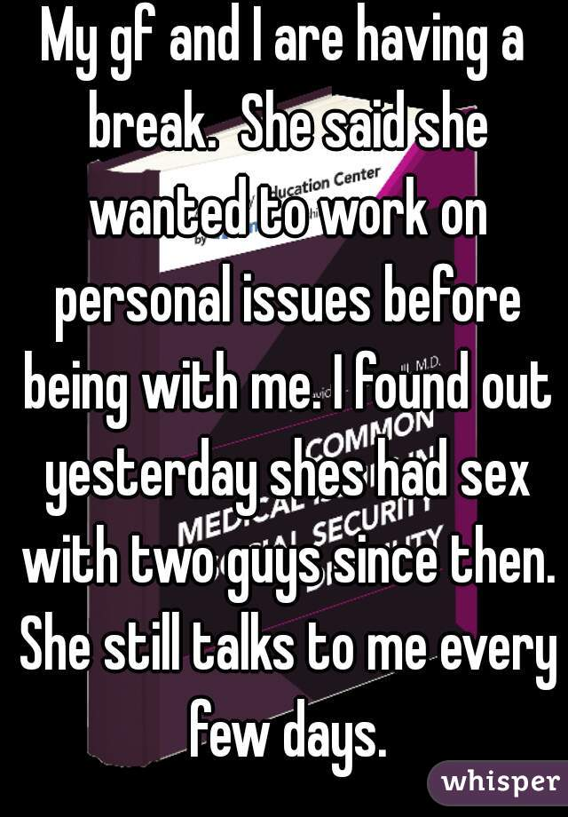 My gf and I are having a break.  She said she wanted to work on personal issues before being with me. I found out yesterday shes had sex with two guys since then. She still talks to me every few days.