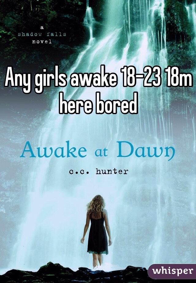 Any girls awake 18-23 18m here bored