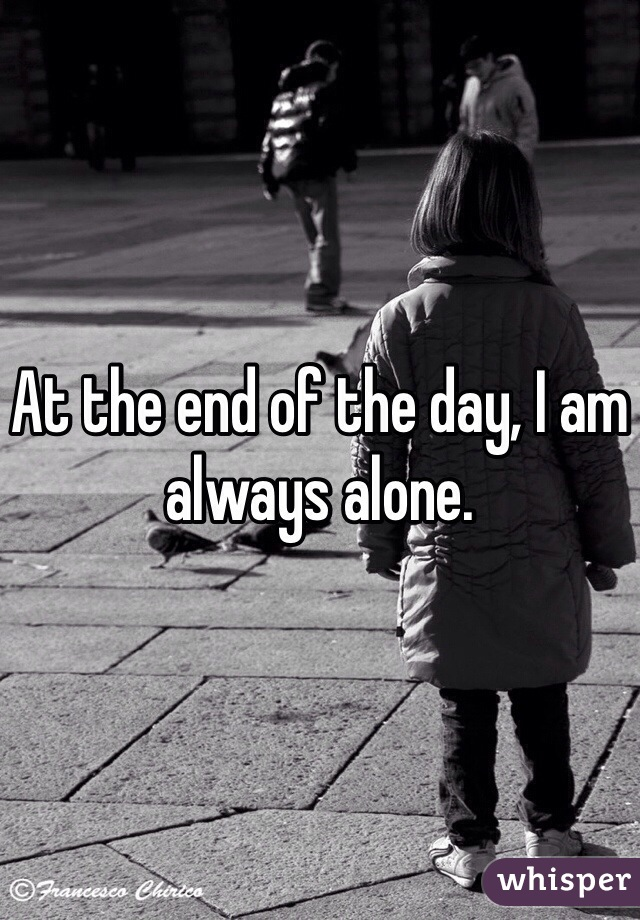 At the end of the day, I am always alone.