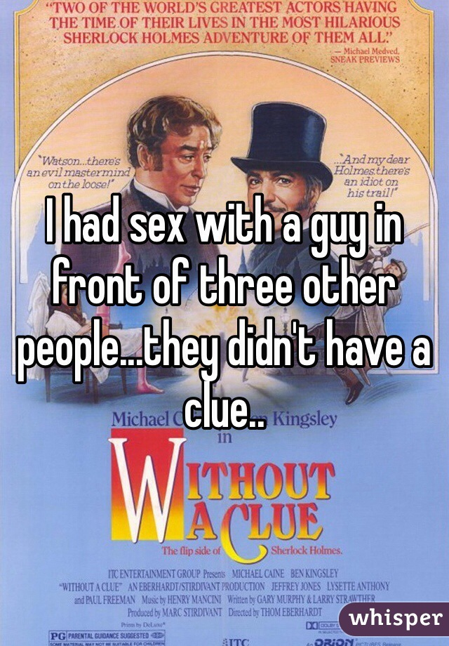 I had sex with a guy in front of three other people...they didn't have a clue..