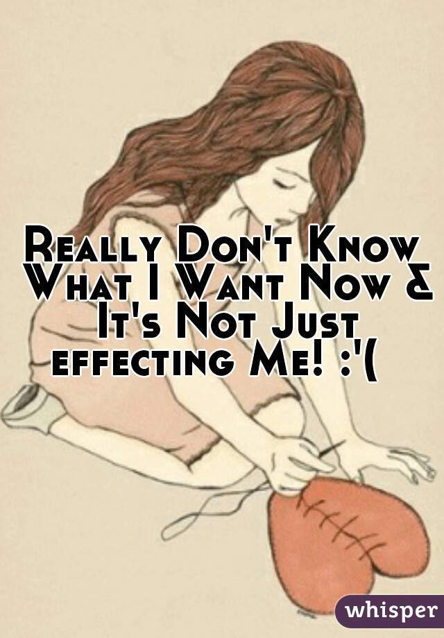 Really Don't Know What I Want Now & It's Not Just effecting Me! :'(