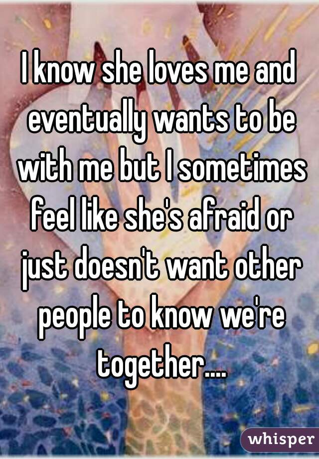 I know she loves me and eventually wants to be with me but I sometimes feel like she's afraid or just doesn't want other people to know we're together....