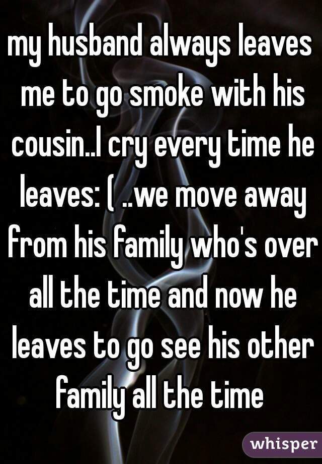 my husband always leaves me to go smoke with his cousin..I cry every time he leaves: ( ..we move away from his family who's over all the time and now he leaves to go see his other family all the time
