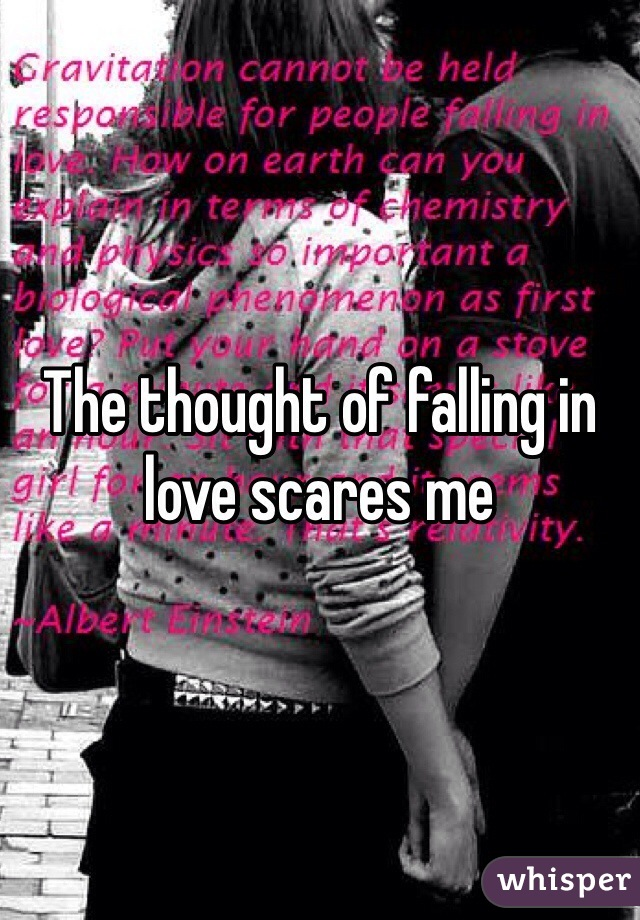 The thought of falling in love scares me