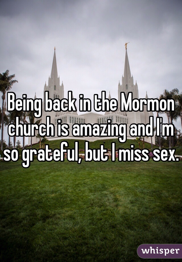 Being back in the Mormon church is amazing and I'm so grateful, but I miss sex.