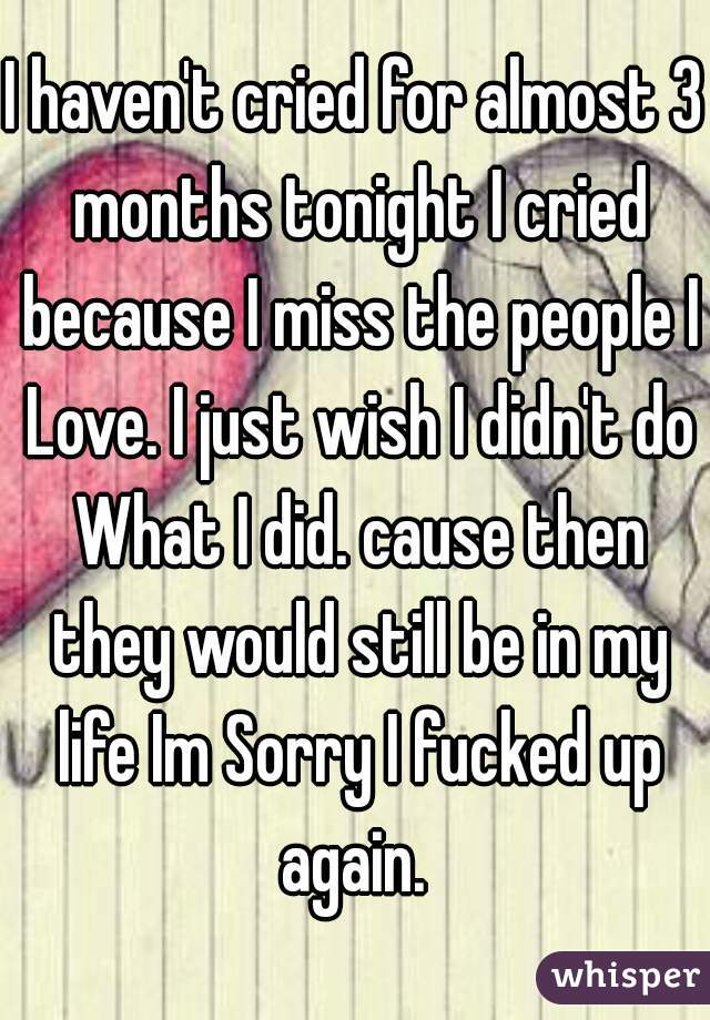 I haven't cried for almost 3 months tonight I cried because I miss the people I Love. I just wish I didn't do What I did. cause then they would still be in my life Im Sorry I fucked up again.