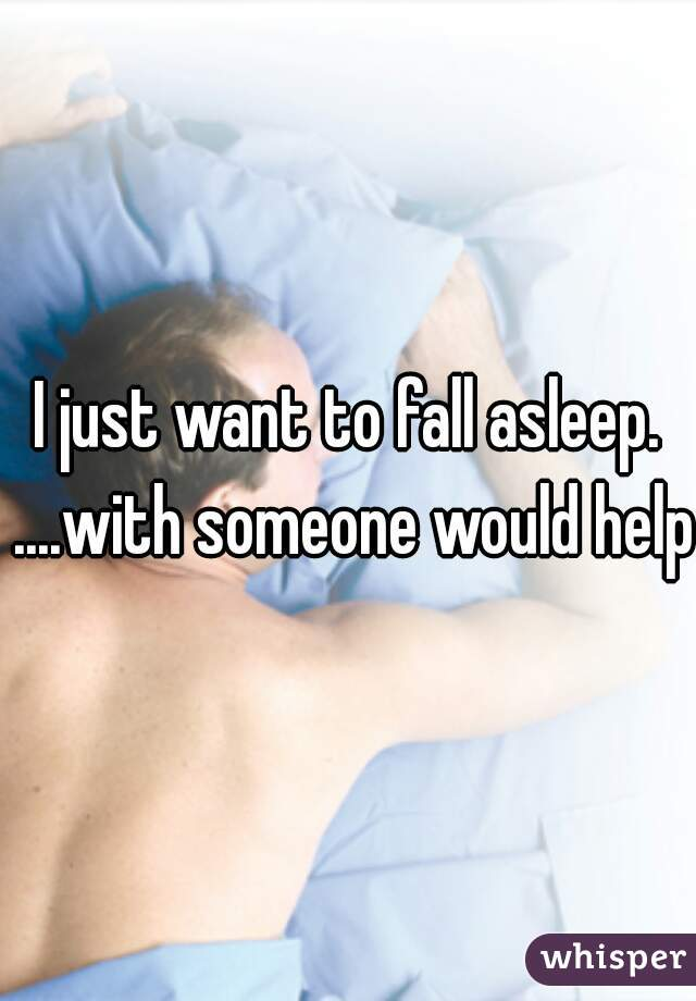 I just want to fall asleep. ....with someone would help