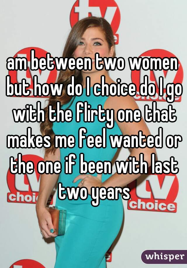 am between two women but how do I choice do I go with the flirty one that makes me feel wanted or the one if been with last two years