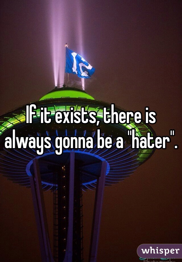 """If it exists, there is always gonna be a """"hater""""."""