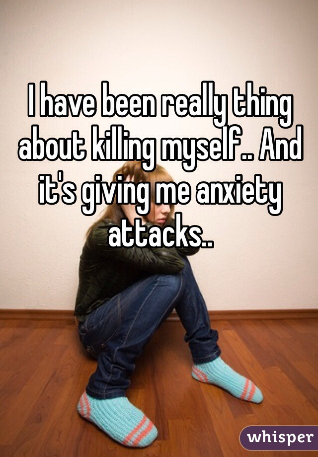 I have been really thing about killing myself.. And it's giving me anxiety attacks..