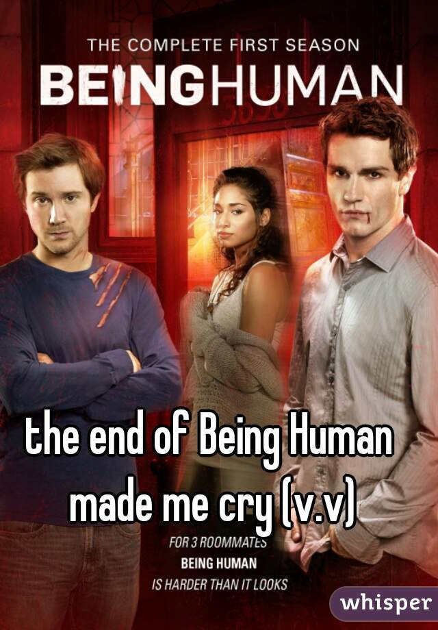 the end of Being Human made me cry (v.v)