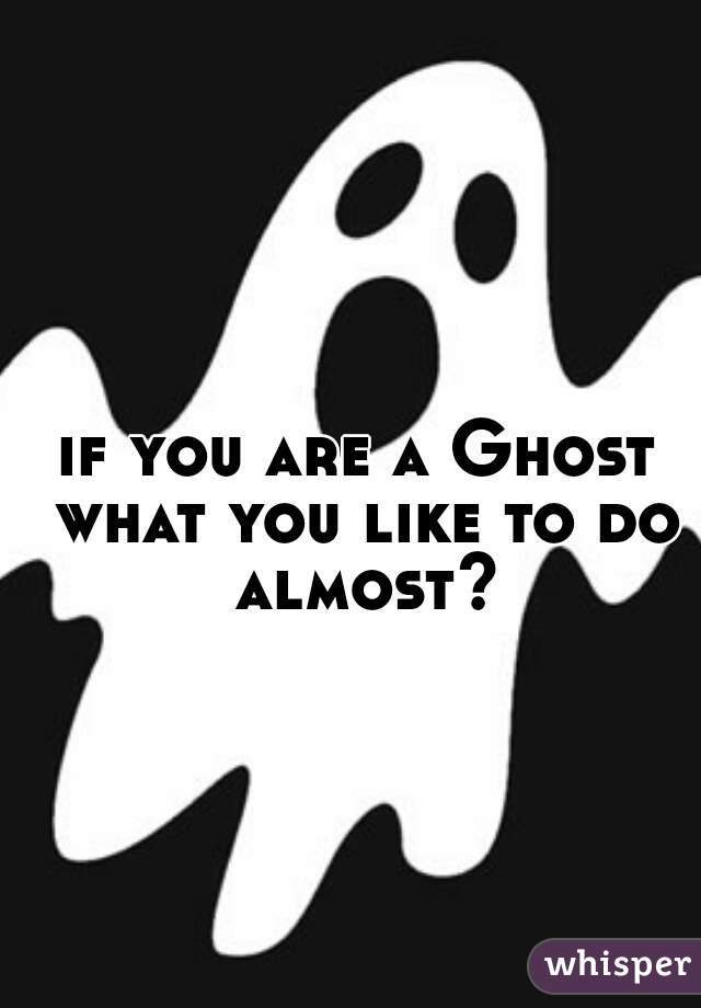 if you are a Ghost what you like to do almost?