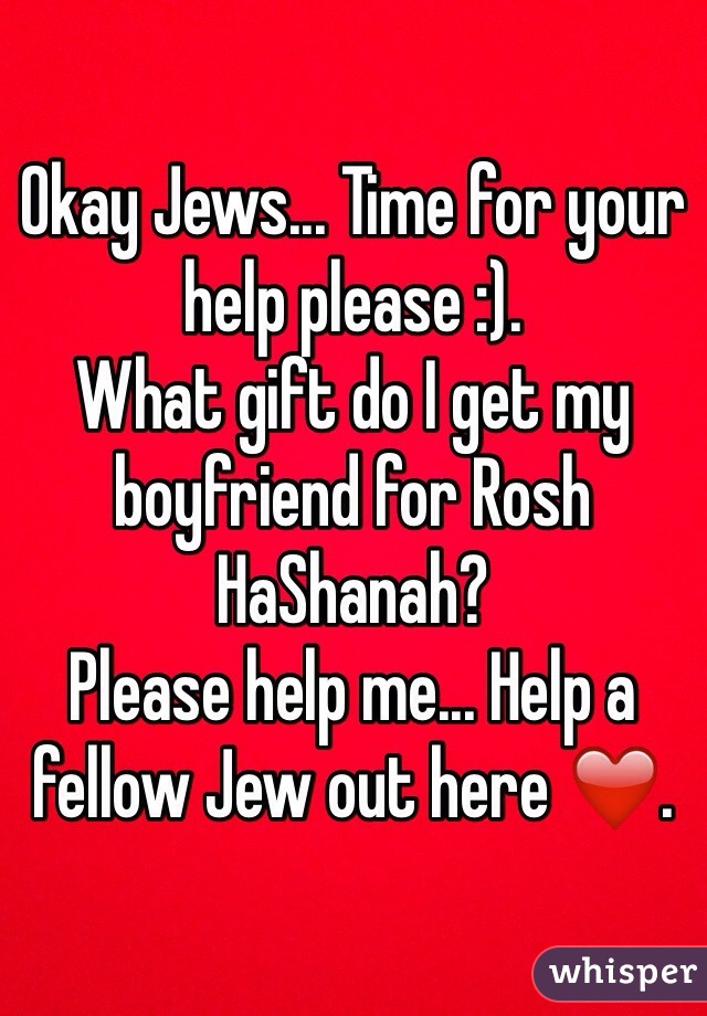 Okay Jews... Time for your help please :).  What gift do I get my boyfriend for Rosh HaShanah?  Please help me... Help a fellow Jew out here ❤️.