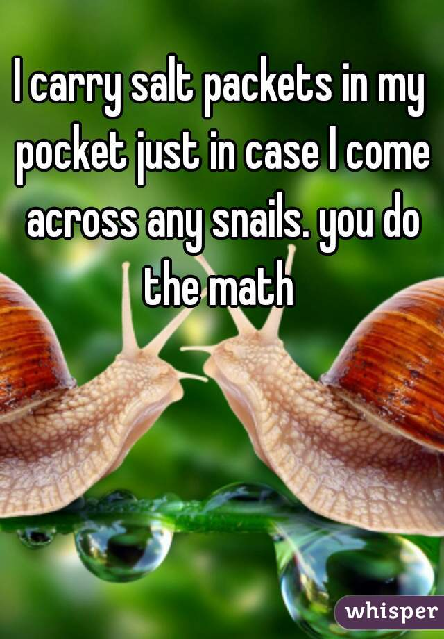 I carry salt packets in my pocket just in case I come across any snails. you do the math