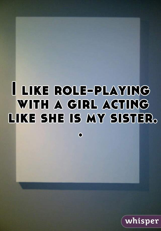 I like role-playing with a girl acting like she is my sister. .