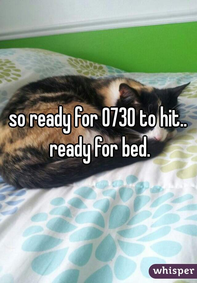 so ready for 0730 to hit.. ready for bed.